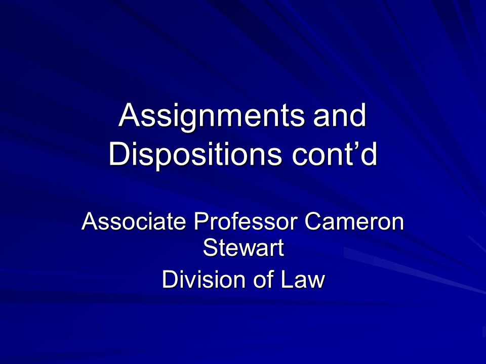 Assignments and Dispositions cont'd Associate Professor Cameron Stewart Division of Law