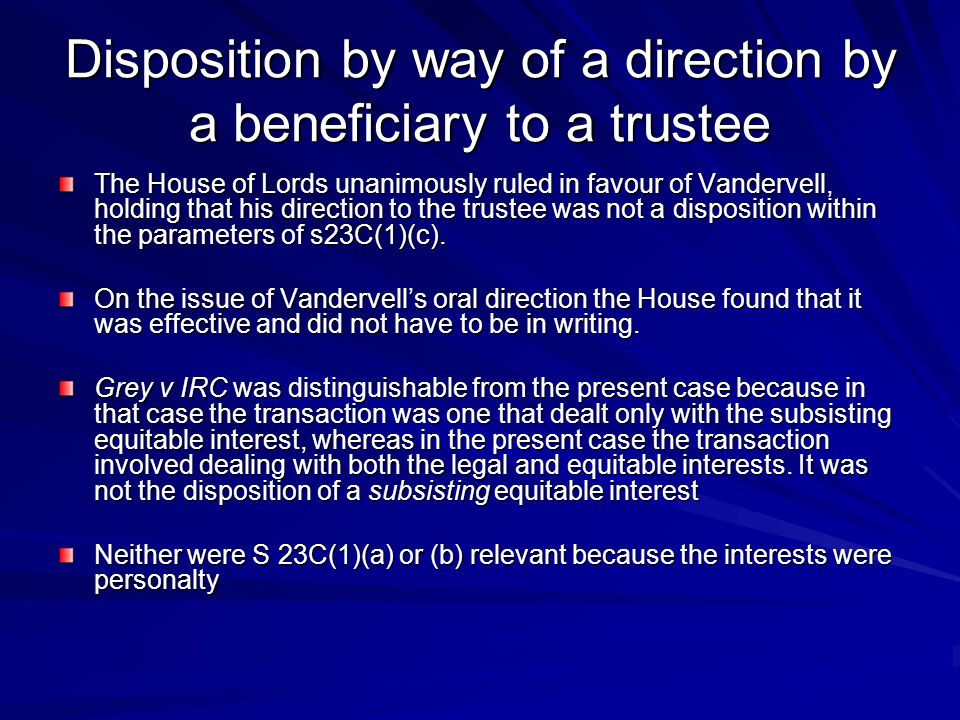 Disposition by way of a direction by a beneficiary to a trustee The House of Lords unanimously ruled in favour of Vandervell, holding that his direction to the trustee was not a disposition within the parameters of s23C(1)(c).