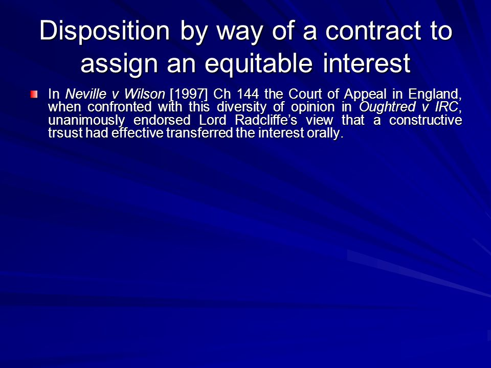 Disposition by way of a contract to assign an equitable interest In Neville v Wilson [1997] Ch 144 the Court of Appeal in England, when confronted with this diversity of opinion in Oughtred v IRC, unanimously endorsed Lord Radcliffe's view that a constructive trsust had effective transferred the interest orally.