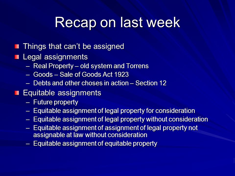 Recap on last week Things that can't be assigned Legal assignments –Real Property – old system and Torrens –Goods – Sale of Goods Act 1923 –Debts and other choses in action – Section 12 Equitable assignments –Future property –Equitable assignment of legal property for consideration –Equitable assignment of legal property without consideration –Equitable assignment of assignment of legal property not assignable at law without consideration –Equitable assignment of equitable property
