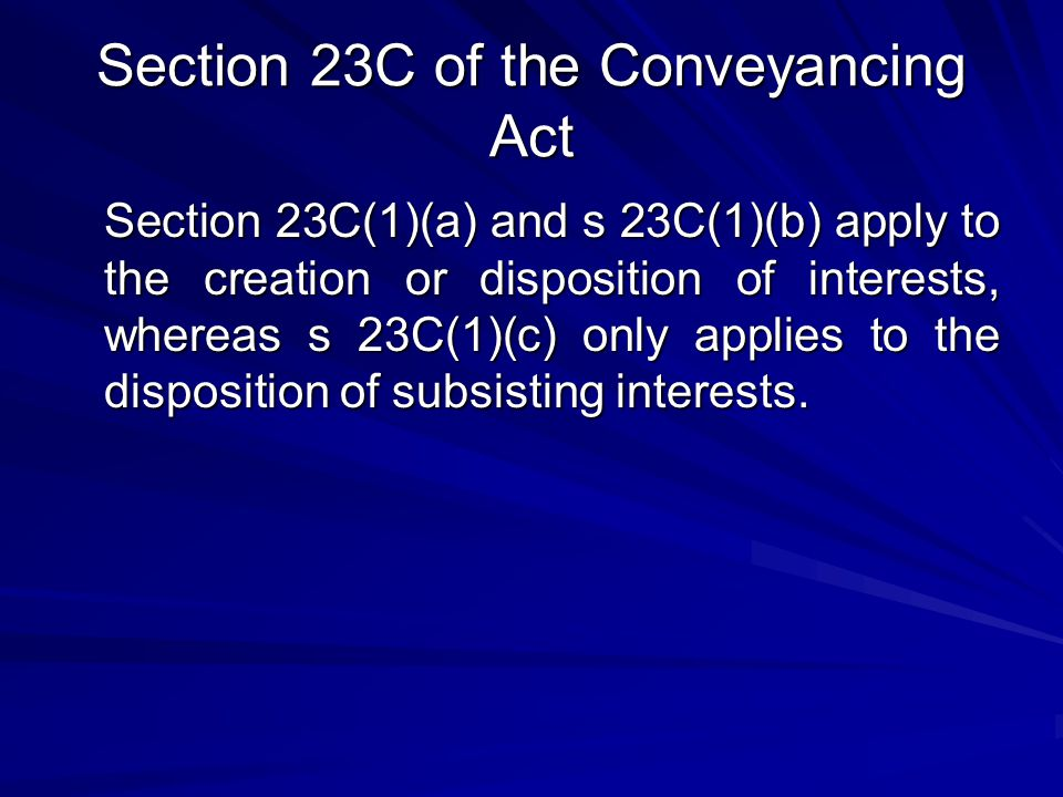Section 23C of the Conveyancing Act Section 23C(1)(a) and s 23C(1)(b) apply to the creation or disposition of interests, whereas s 23C(1)(c) only applies to the disposition of subsisting interests.