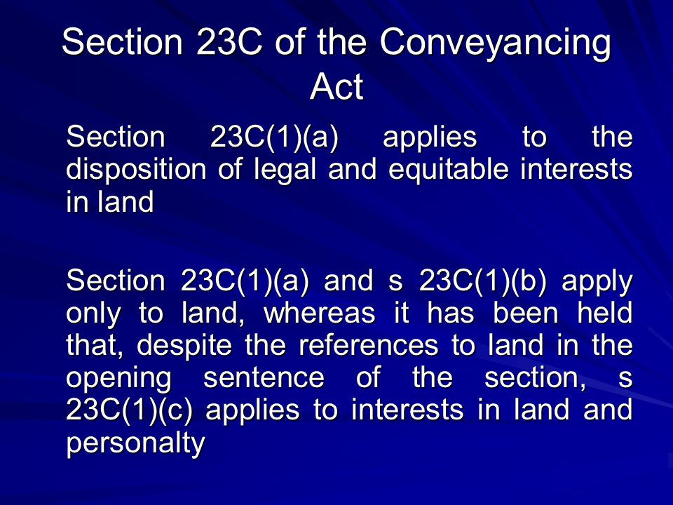 Section 23C of the Conveyancing Act Section 23C(1)(a) applies to the disposition of legal and equitable interests in land Section 23C(1)(a) and s 23C(1)(b) apply only to land, whereas it has been held that, despite the references to land in the opening sentence of the section, s 23C(1)(c) applies to interests in land and personalty