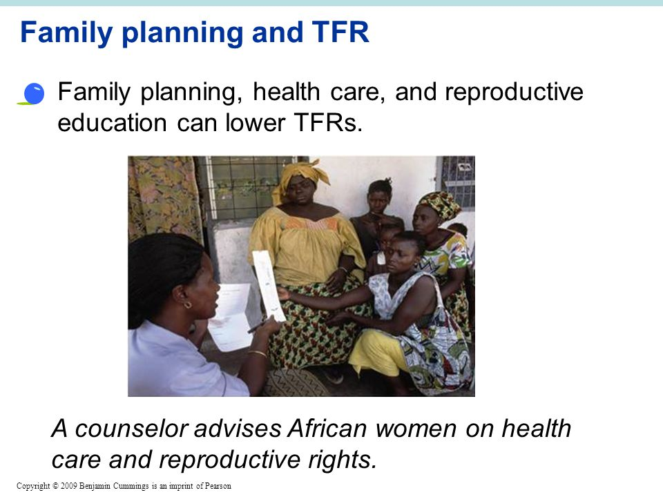 Copyright © 2009 Benjamin Cummings is an imprint of Pearson Family planning and TFR Family planning, health care, and reproductive education can lower TFRs.