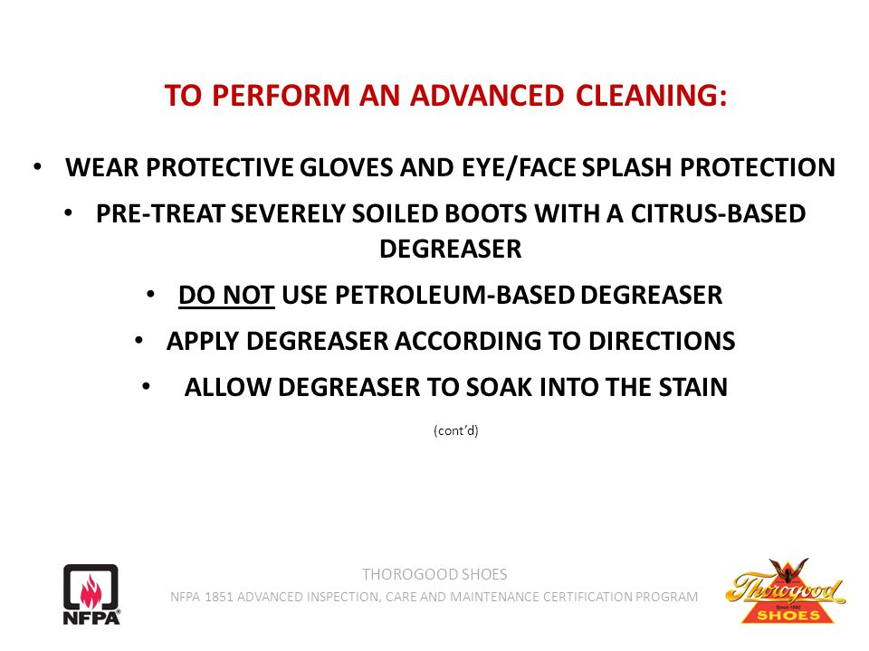 TO PERFORM AN ADVANCED CLEANING: WEAR PROTECTIVE GLOVES AND EYE/FACE SPLASH PROTECTION PRE-TREAT SEVERELY SOILED BOOTS WITH A CITRUS-BASED DEGREASER DO NOT USE PETROLEUM-BASED DEGREASER APPLY DEGREASER ACCORDING TO DIRECTIONS ALLOW DEGREASER TO SOAK INTO THE STAIN (cont'd) THOROGOOD SHOES NFPA 1851 ADVANCED INSPECTION, CARE AND MAINTENANCE CERTIFICATION PROGRAM