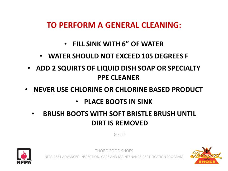 TO PERFORM A GENERAL CLEANING: FILL SINK WITH 6 OF WATER WATER SHOULD NOT EXCEED 105 DEGREES F ADD 2 SQUIRTS OF LIQUID DISH SOAP OR SPECIALTY PPE CLEANER NEVER USE CHLORINE OR CHLORINE BASED PRODUCT PLACE BOOTS IN SINK BRUSH BOOTS WITH SOFT BRISTLE BRUSH UNTIL DIRT IS REMOVED (cont'd) THOROGOOD SHOES NFPA 1851 ADVANCED INSPECTION, CARE AND MAINTENANCE CERTIFICATION PROGRAM