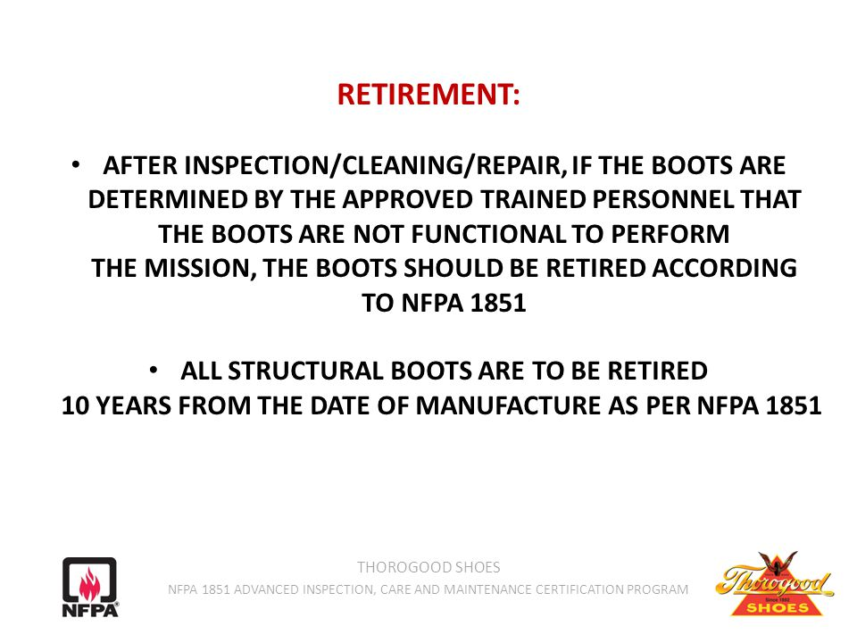 RETIREMENT: AFTER INSPECTION/CLEANING/REPAIR, IF THE BOOTS ARE DETERMINED BY THE APPROVED TRAINED PERSONNEL THAT THE BOOTS ARE NOT FUNCTIONAL TO PERFORM THE MISSION, THE BOOTS SHOULD BE RETIRED ACCORDING TO NFPA 1851 ALL STRUCTURAL BOOTS ARE TO BE RETIRED 10 YEARS FROM THE DATE OF MANUFACTURE AS PER NFPA 1851 THOROGOOD SHOES NFPA 1851 ADVANCED INSPECTION, CARE AND MAINTENANCE CERTIFICATION PROGRAM