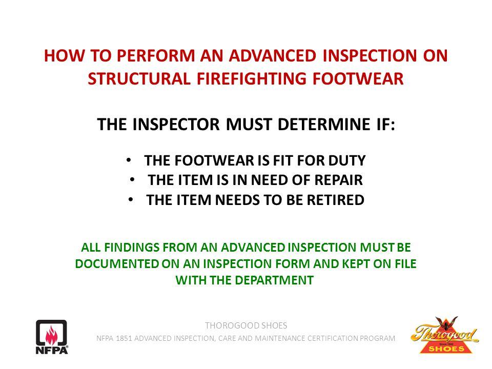 HOW TO PERFORM AN ADVANCED INSPECTION ON STRUCTURAL FIREFIGHTING FOOTWEAR THE INSPECTOR MUST DETERMINE IF: THE FOOTWEAR IS FIT FOR DUTY THE ITEM IS IN NEED OF REPAIR THE ITEM NEEDS TO BE RETIRED ALL FINDINGS FROM AN ADVANCED INSPECTION MUST BE DOCUMENTED ON AN INSPECTION FORM AND KEPT ON FILE WITH THE DEPARTMENT THOROGOOD SHOES NFPA 1851 ADVANCED INSPECTION, CARE AND MAINTENANCE CERTIFICATION PROGRAM