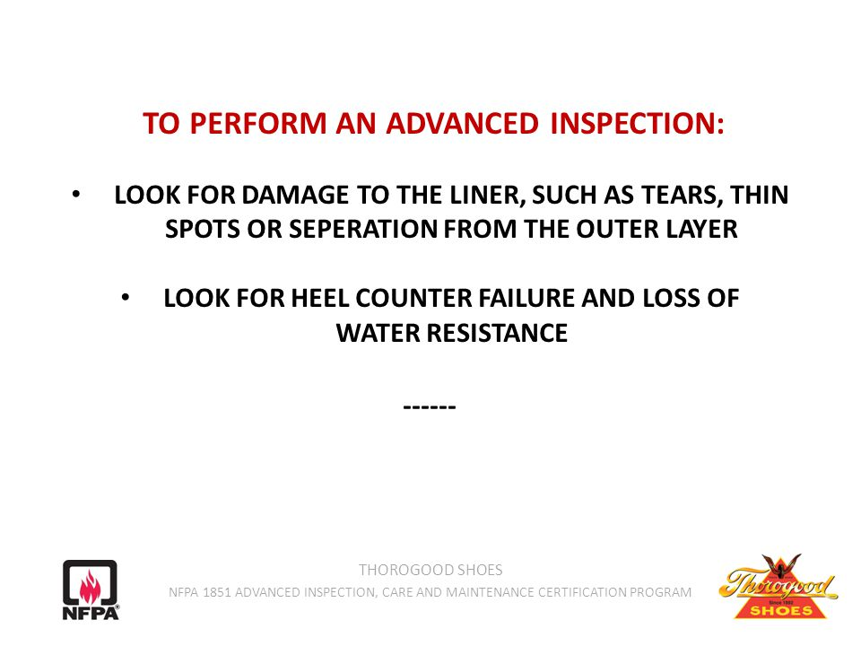 TO PERFORM AN ADVANCED INSPECTION: LOOK FOR DAMAGE TO THE LINER, SUCH AS TEARS, THIN SPOTS OR SEPERATION FROM THE OUTER LAYER LOOK FOR HEEL COUNTER FAILURE AND LOSS OF WATER RESISTANCE ------ THOROGOOD SHOES NFPA 1851 ADVANCED INSPECTION, CARE AND MAINTENANCE CERTIFICATION PROGRAM