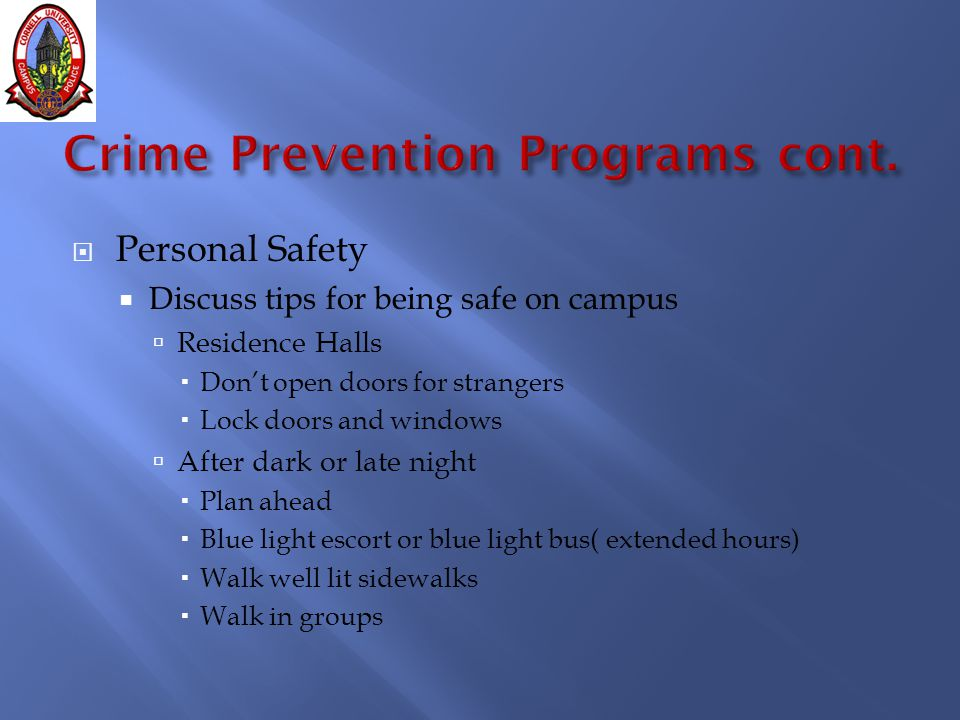  Personal Safety  Discuss tips for being safe on campus  Residence Halls  Don't open doors for strangers  Lock doors and windows  After dark or late night  Plan ahead  Blue light escort or blue light bus( extended hours)  Walk well lit sidewalks  Walk in groups