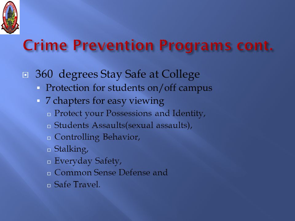  360 degrees Stay Safe at College  Protection for students on/off campus  7 chapters for easy viewing □ Protect your Possessions and Identity, □ Students Assaults(sexual assaults), □ Controlling Behavior, □ Stalking, □ Everyday Safety, □ Common Sense Defense and □ Safe Travel.