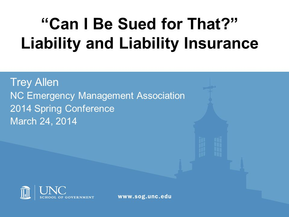 Can I Be Sued for That Liability and Liability Insurance Trey Allen NC Emergency Management Association 2014 Spring Conference March 24, 2014