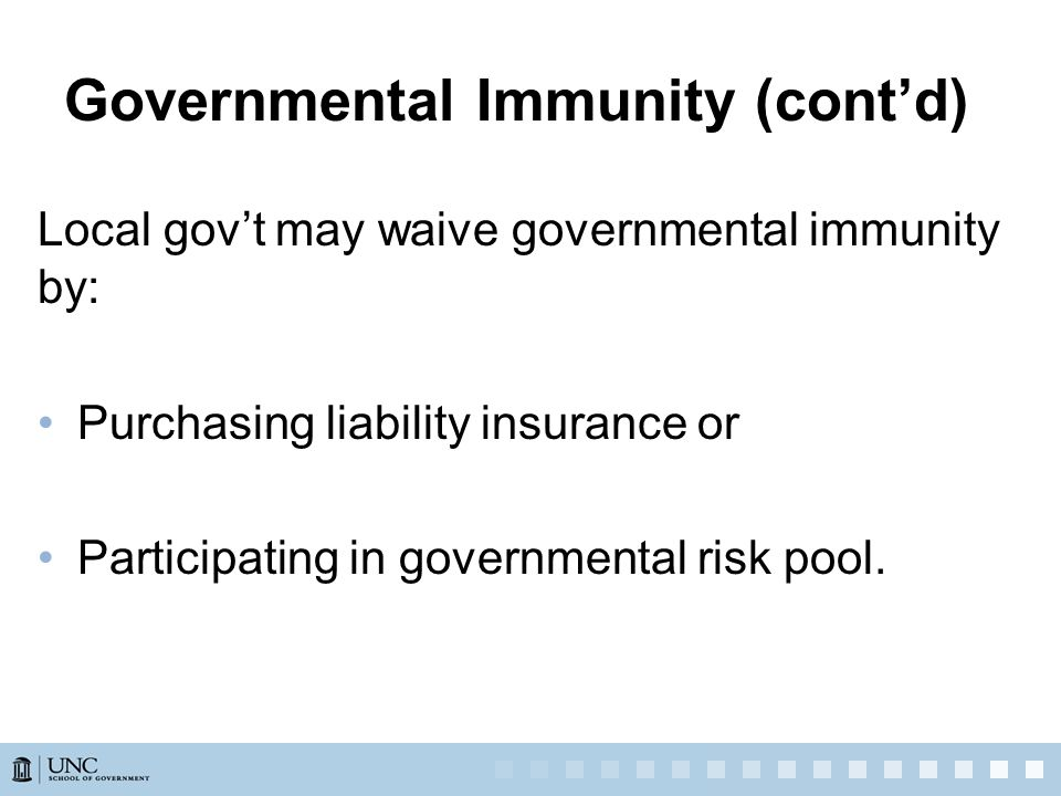 Governmental Immunity (cont'd) Local gov't may waive governmental immunity by: Purchasing liability insurance or Participating in governmental risk pool.