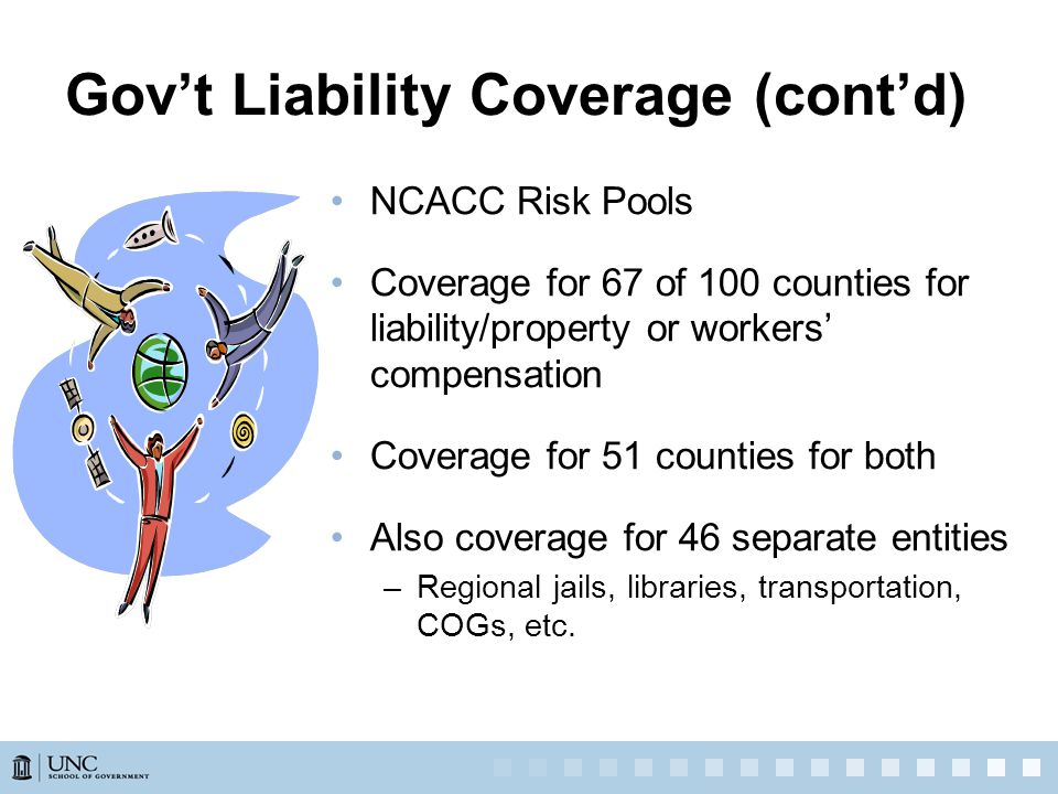 NCACC Risk Pools Coverage for 67 of 100 counties for liability/property or workers' compensation Coverage for 51 counties for both Also coverage for 46 separate entities –Regional jails, libraries, transportation, COGs, etc.
