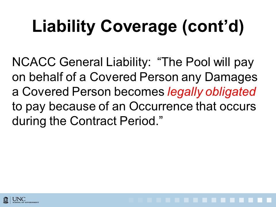 NCACC General Liability: The Pool will pay on behalf of a Covered Person any Damages a Covered Person becomes legally obligated to pay because of an Occurrence that occurs during the Contract Period. Liability Coverage (cont'd)