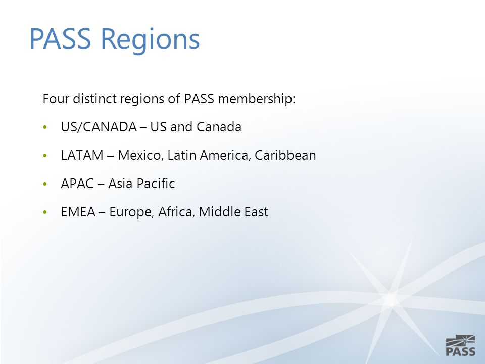 Four distinct regions of PASS membership: US/CANADA – US and Canada LATAM – Mexico, Latin America, Caribbean APAC – Asia Pacific EMEA – Europe, Africa, Middle East PASS Regions