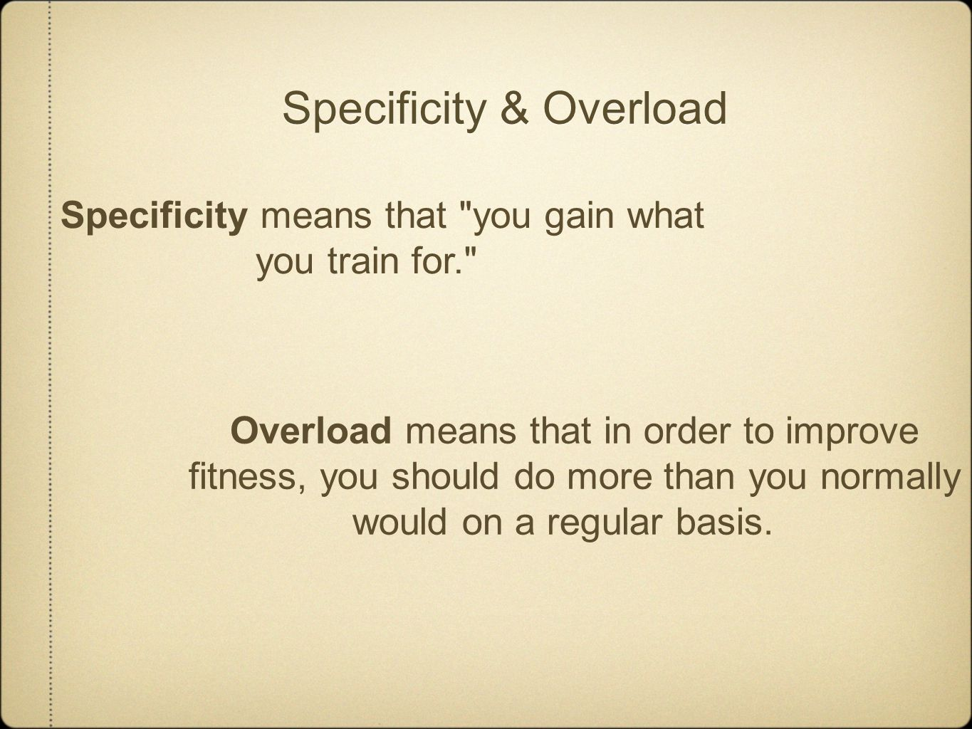 Specificity & Overload Specificity means that you gain what you train for. Overload means that in order to improve fitness, you should do more than you normally would on a regular basis.