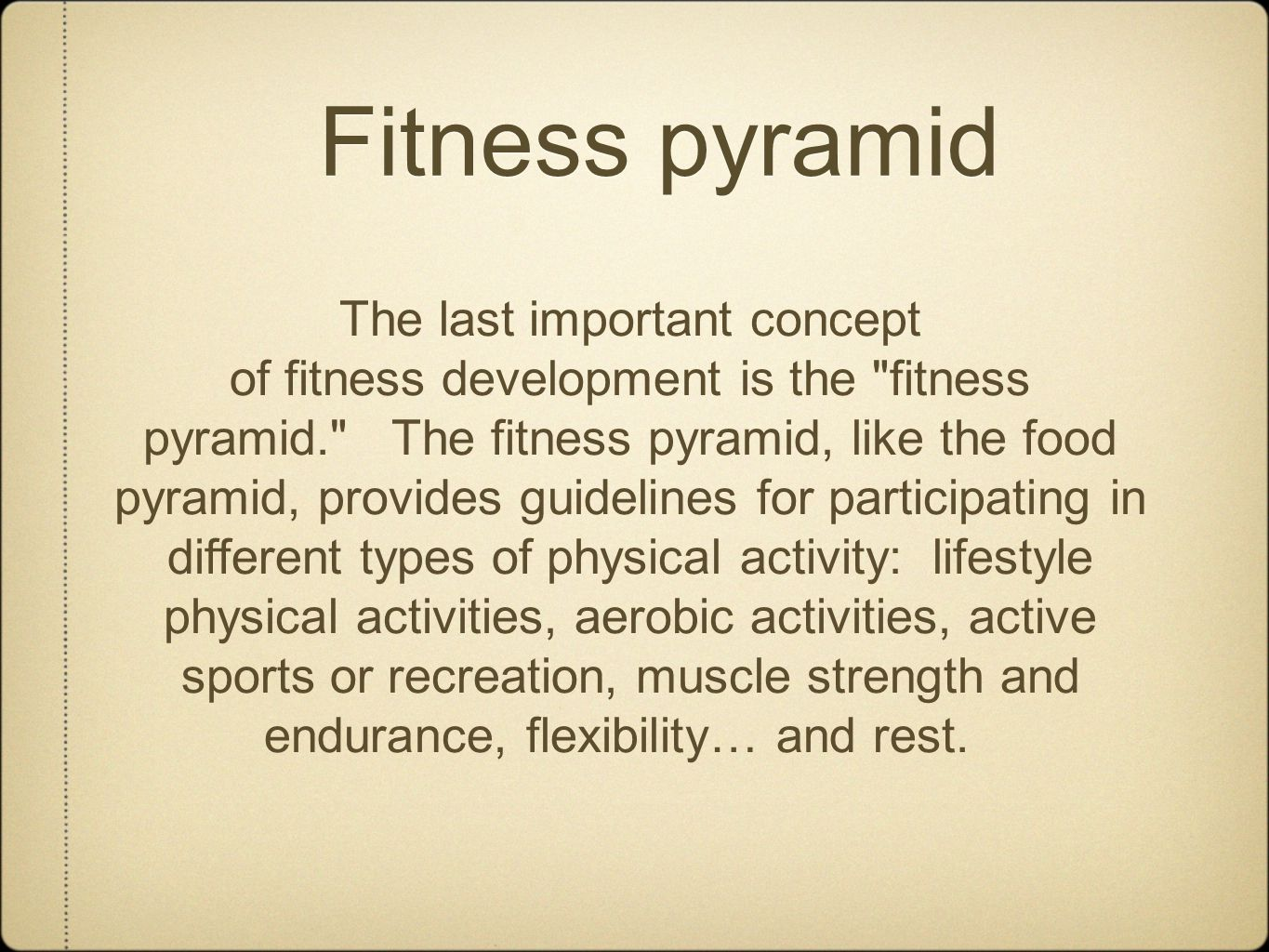 Fitness pyramid The last important concept of fitness development is the fitness pyramid. The fitness pyramid, like the food pyramid, provides guidelines for participating in different types of physical activity: lifestyle physical activities, aerobic activities, active sports or recreation, muscle strength and endurance, flexibility… and rest.