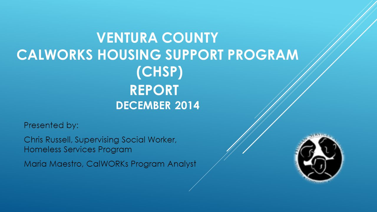 VENTURA COUNTY CALWORKS HOUSING SUPPORT PROGRAM (CHSP) REPORT DECEMBER 2014 Presented by: Chris Russell, Supervising Social Worker, Homeless Services Program Maria Maestro, CalWORKs Program Analyst
