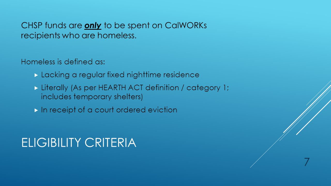 ELIGIBILITY CRITERIA CHSP funds are only to be spent on CalWORKs recipients who are homeless.