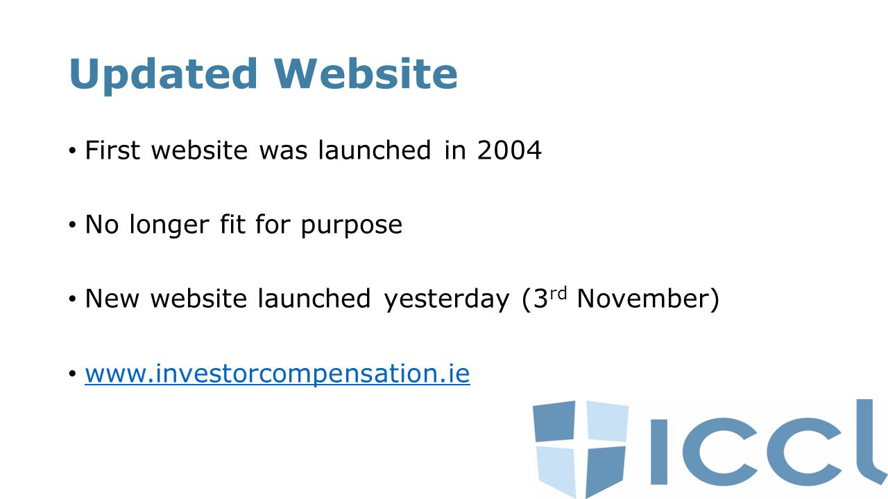 Updated Website First website was launched in 2004 No longer fit for purpose New website launched yesterday (3 rd November) www.investorcompensation.ie