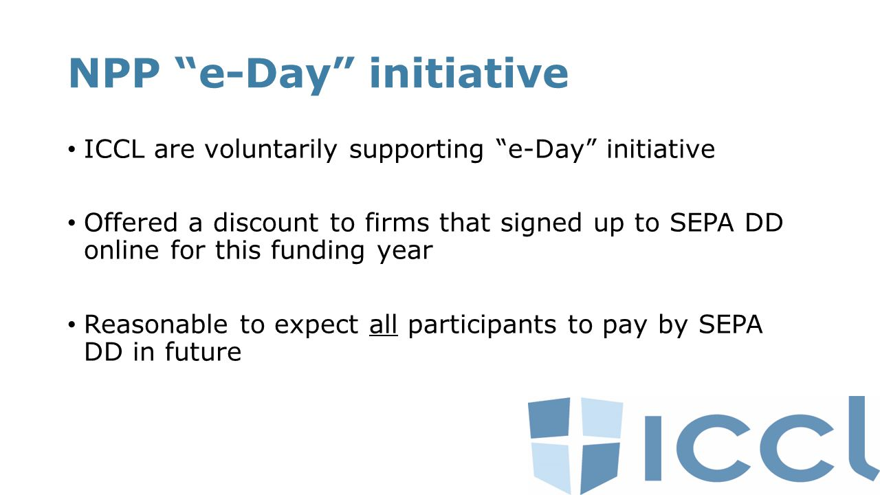 NPP e-Day initiative ICCL are voluntarily supporting e-Day initiative Offered a discount to firms that signed up to SEPA DD online for this funding year Reasonable to expect all participants to pay by SEPA DD in future