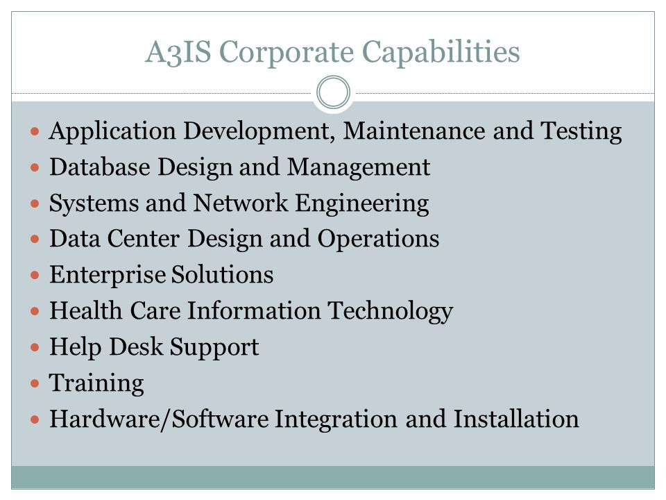 A3IS Corporate Capabilities Application Development, Maintenance and Testing Database Design and Management Systems and Network Engineering Data Center Design and Operations Enterprise Solutions Health Care Information Technology Help Desk Support Training Hardware/Software Integration and Installation