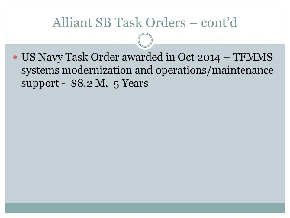 Alliant SB Task Orders – cont'd US Navy Task Order awarded in Oct 2014 – TFMMS systems modernization and operations/maintenance support - $8.2 M, 5 Years