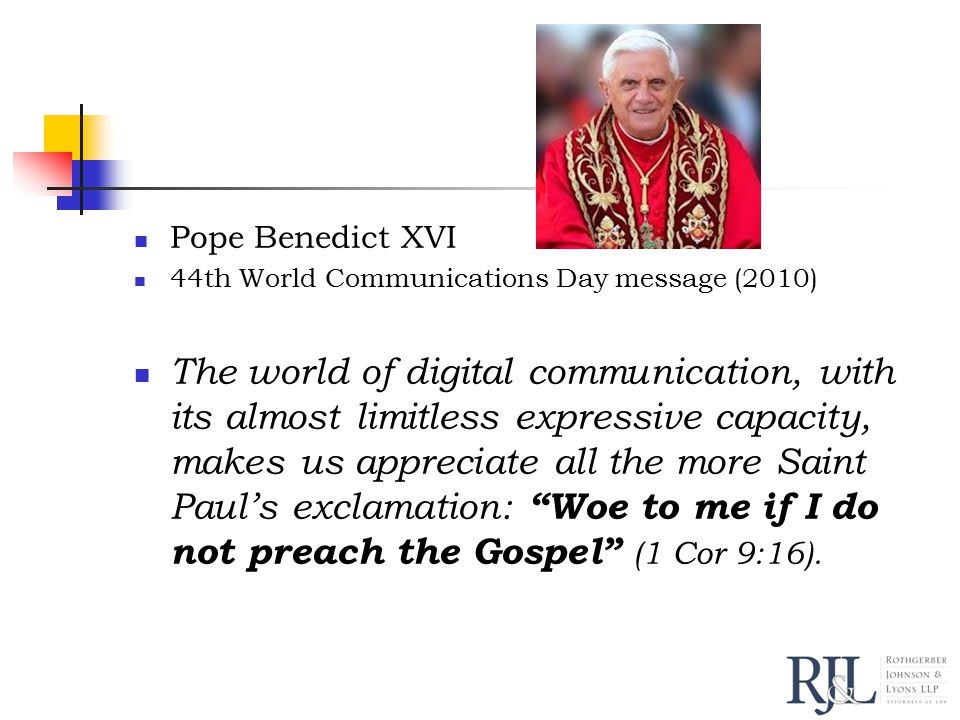 Pope Benedict XVI 44th World Communications Day message (2010) The world of digital communication, with its almost limitless expressive capacity, makes us appreciate all the more Saint Paul's exclamation: Woe to me if I do not preach the Gospel (1 Cor 9:16).