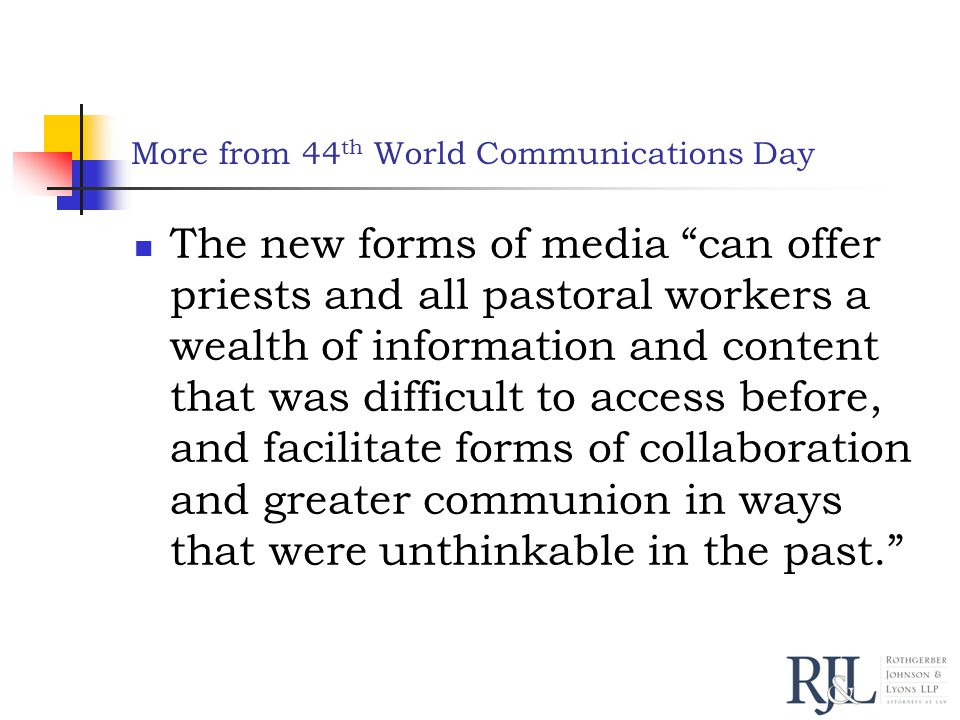 More from 44 th World Communications Day The new forms of media can offer priests and all pastoral workers a wealth of information and content that was difficult to access before, and facilitate forms of collaboration and greater communion in ways that were unthinkable in the past.