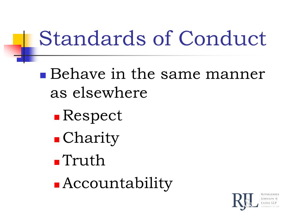 Standards of Conduct Behave in the same manner as elsewhere Respect Charity Truth Accountability