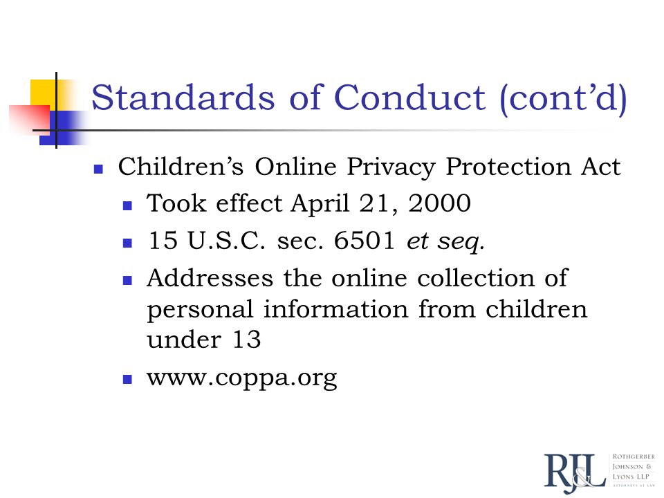 Standards of Conduct (cont'd) Children's Online Privacy Protection Act Took effect April 21, 2000 15 U.S.C.