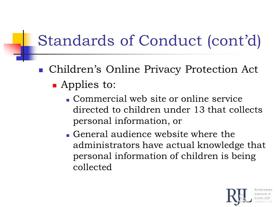 Standards of Conduct (cont'd) Children's Online Privacy Protection Act Applies to: Commercial web site or online service directed to children under 13 that collects personal information, or General audience website where the administrators have actual knowledge that personal information of children is being collected