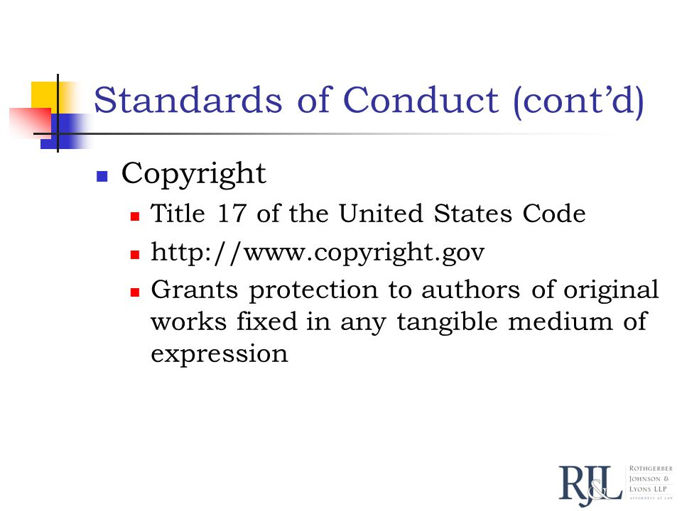 Standards of Conduct (cont'd) Copyright Title 17 of the United States Code http://www.copyright.gov Grants protection to authors of original works fixed in any tangible medium of expression