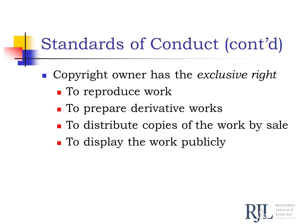 Standards of Conduct (cont'd) Copyright owner has the exclusive right To reproduce work To prepare derivative works To distribute copies of the work by sale To display the work publicly