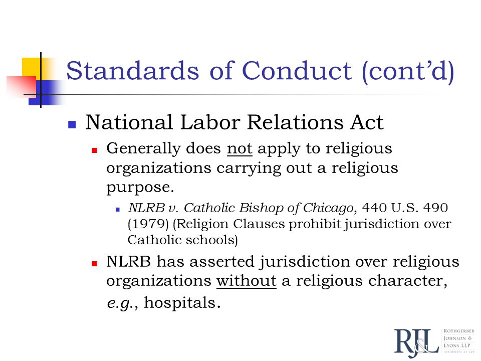 Standards of Conduct (cont'd) National Labor Relations Act Generally does not apply to religious organizations carrying out a religious purpose.