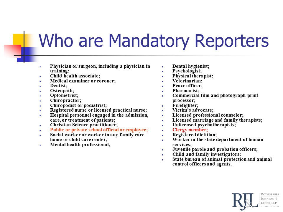 Who are Mandatory Reporters  Physician or surgeon, including a physician in training;  Child health associate;  Medical examiner or coroner;  Dentist;  Osteopath;  Optometrist;  Chiropractor;  Chiropodist or podiatrist;  Registered nurse or licensed practical nurse;  Hospital personnel engaged in the admission, care, or treatment of patients;  Christian Science practitioner;  Public or private school official or employee;  Social worker or worker in any family care home or child care center;  Mental health professional;  Dental hygienist;  Psychologist;  Physical therapist;  Veterinarian;  Peace officer;  Pharmacist;  Commercial film and photograph print processor;  Firefighter;  Victim's advocate;  Licensed professional counselor;  Licensed marriage and family therapists;  Unlicensed psychotherapists;  Clergy member;  Registered dietitian;  Worker in the state department of human services;  Juvenile parole and probation officers;  Child and family investigators;  State bureau of animal protection and animal control officers and agents.