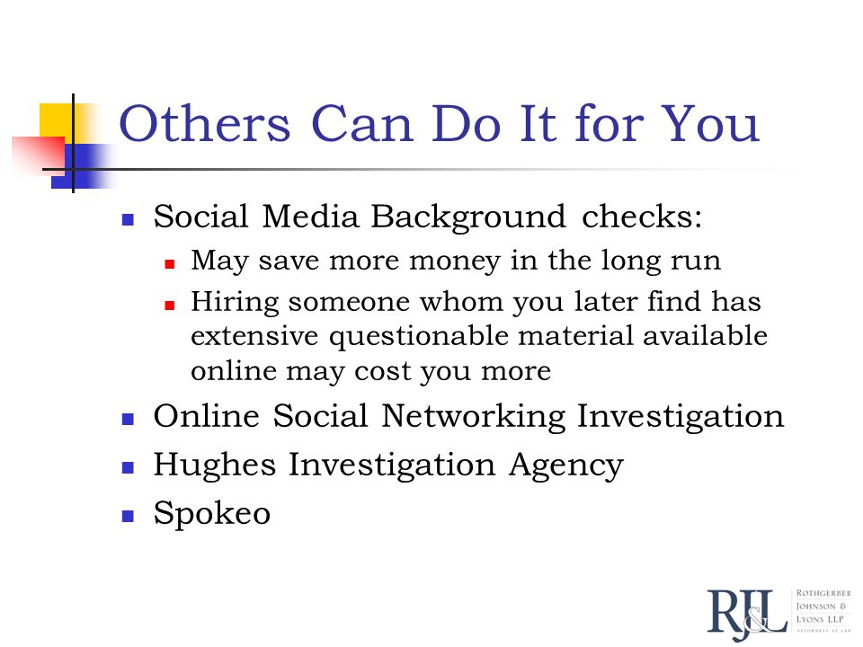 Others Can Do It for You Social Media Background checks: May save more money in the long run Hiring someone whom you later find has extensive questionable material available online may cost you more Online Social Networking Investigation Hughes Investigation Agency Spokeo