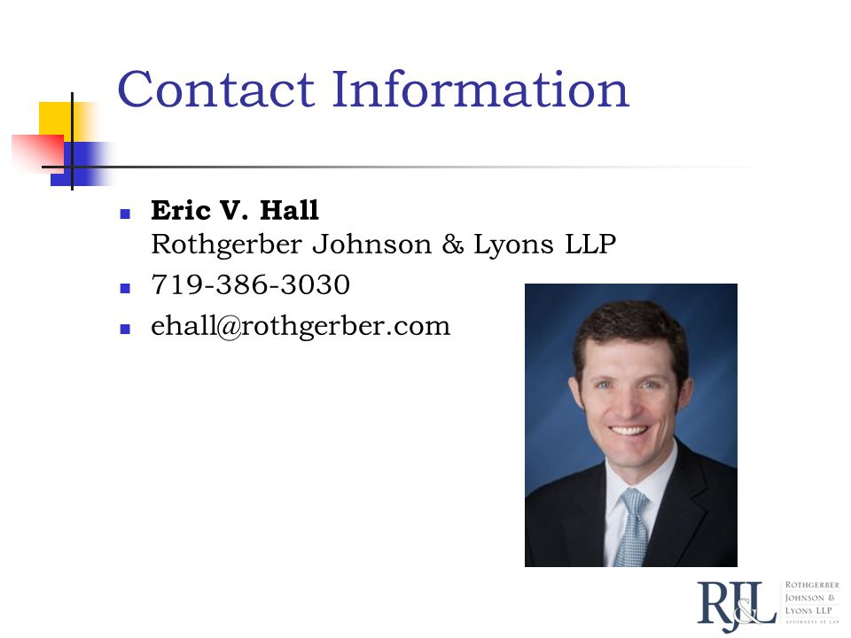 Contact Information Eric V. Hall Rothgerber Johnson & Lyons LLP 719-386-3030 ehall@rothgerber.com