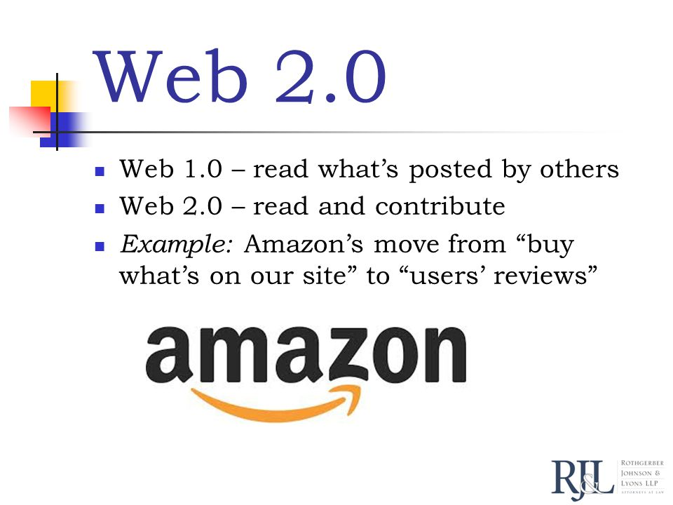 Web 2.0 Web 1.0 – read what's posted by others Web 2.0 – read and contribute Example: Amazon's move from buy what's on our site to users' reviews