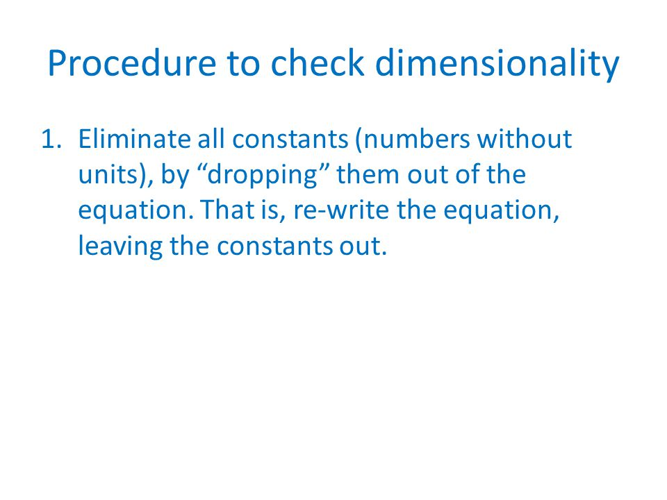 Procedure to check dimensionality 1.Eliminate all constants (numbers without units), by dropping them out of the equation.