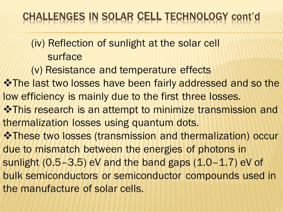 (iv) Reflection of sunlight at the solar cell surface (v) Resistance and temperature effects  The last two losses have been fairly addressed and so the low efficiency is mainly due to the first three losses.