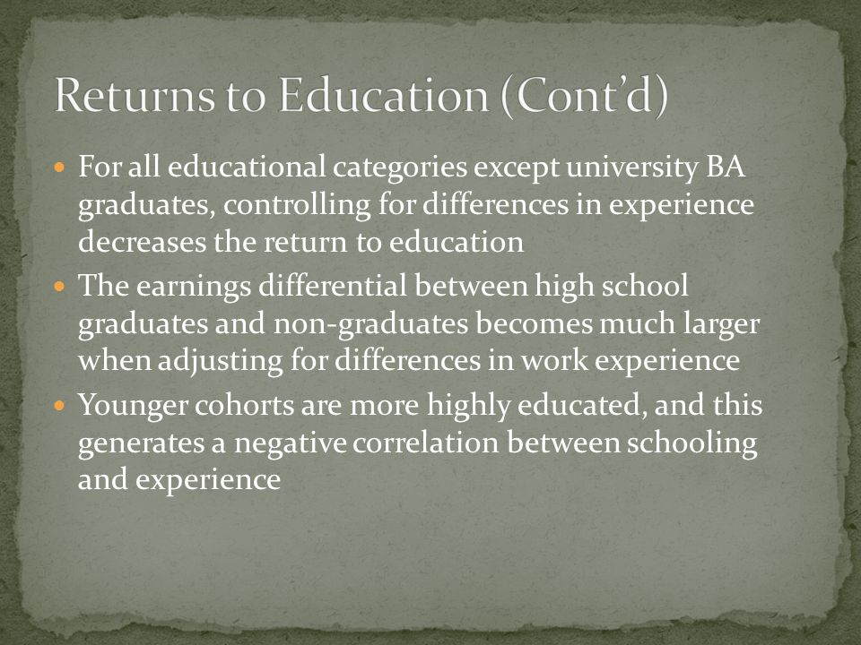 For all educational categories except university BA graduates, controlling for differences in experience decreases the return to education The earnings differential between high school graduates and non-graduates becomes much larger when adjusting for differences in work experience Younger cohorts are more highly educated, and this generates a negative correlation between schooling and experience