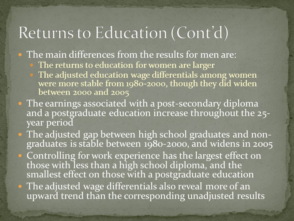 The main differences from the results for men are: The returns to education for women are larger The adjusted education wage differentials among women were more stable from 1980-2000, though they did widen between 2000 and 2005 The earnings associated with a post-secondary diploma and a postgraduate education increase throughout the 25- year period The adjusted gap between high school graduates and non- graduates is stable between 1980-2000, and widens in 2005 Controlling for work experience has the largest effect on those with less than a high school diploma, and the smallest effect on those with a postgraduate education The adjusted wage differentials also reveal more of an upward trend than the corresponding unadjusted results