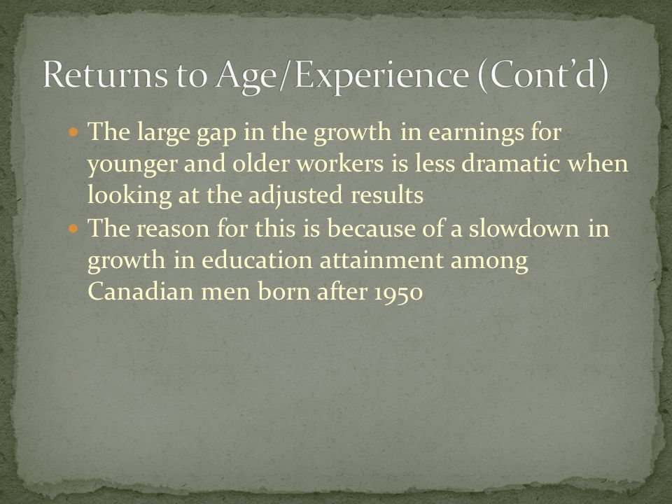 The large gap in the growth in earnings for younger and older workers is less dramatic when looking at the adjusted results The reason for this is because of a slowdown in growth in education attainment among Canadian men born after 1950
