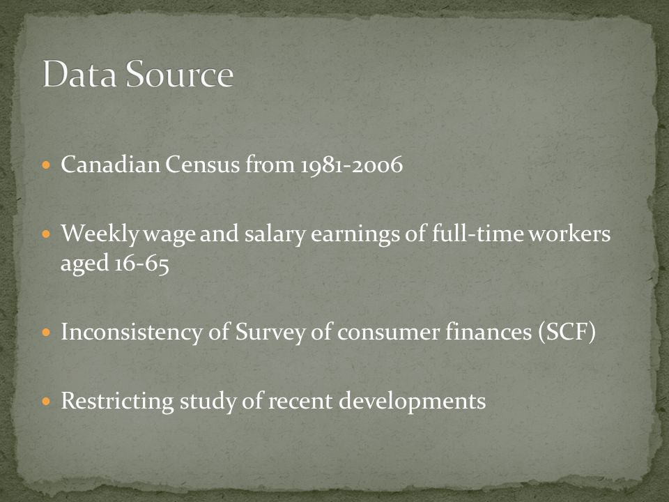 Canadian Census from 1981-2006 Weekly wage and salary earnings of full-time workers aged 16-65 Inconsistency of Survey of consumer finances (SCF) Restricting study of recent developments