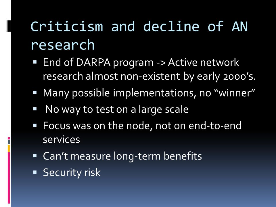 Criticism and decline of AN research  End of DARPA program -> Active network research almost non-existent by early 2000's.