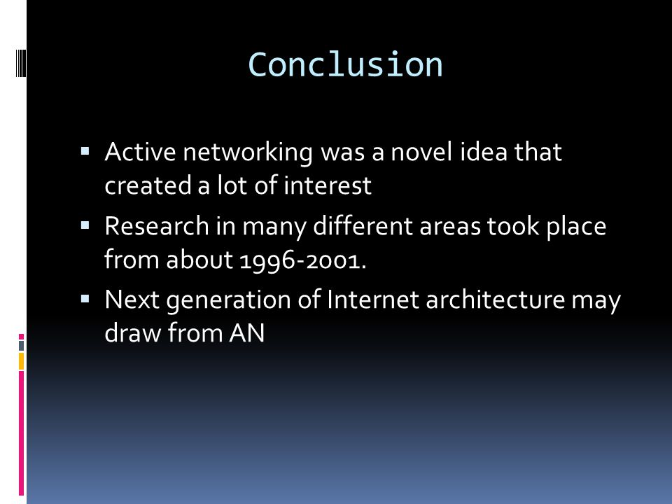 Conclusion  Active networking was a novel idea that created a lot of interest  Research in many different areas took place from about 1996-2001.