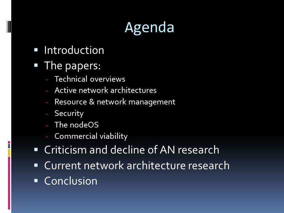Agenda  Introduction  The papers: - Technical overviews - Active network architectures - Resource & network management - Security - The nodeOS - Commercial viability  Criticism and decline of AN research  Current network architecture research  Conclusion