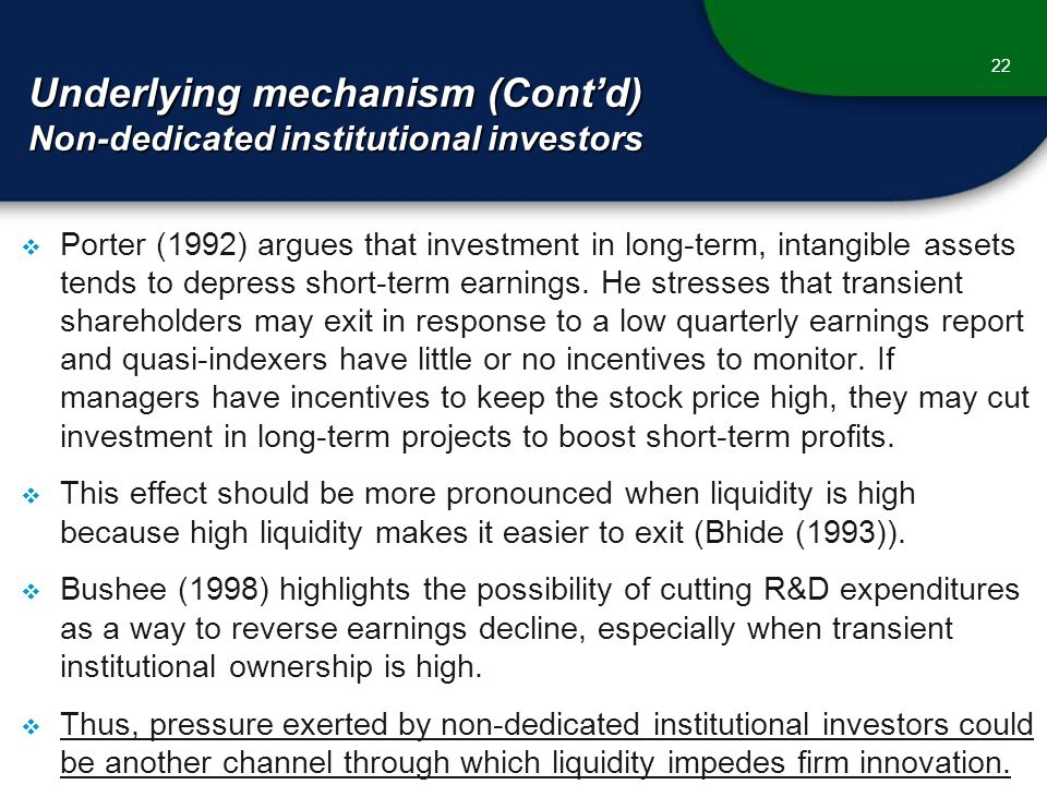 Underlying mechanism (Cont'd) Non-dedicated institutional investors 22  Porter (1992) argues that investment in long-term, intangible assets tends to depress short-term earnings.