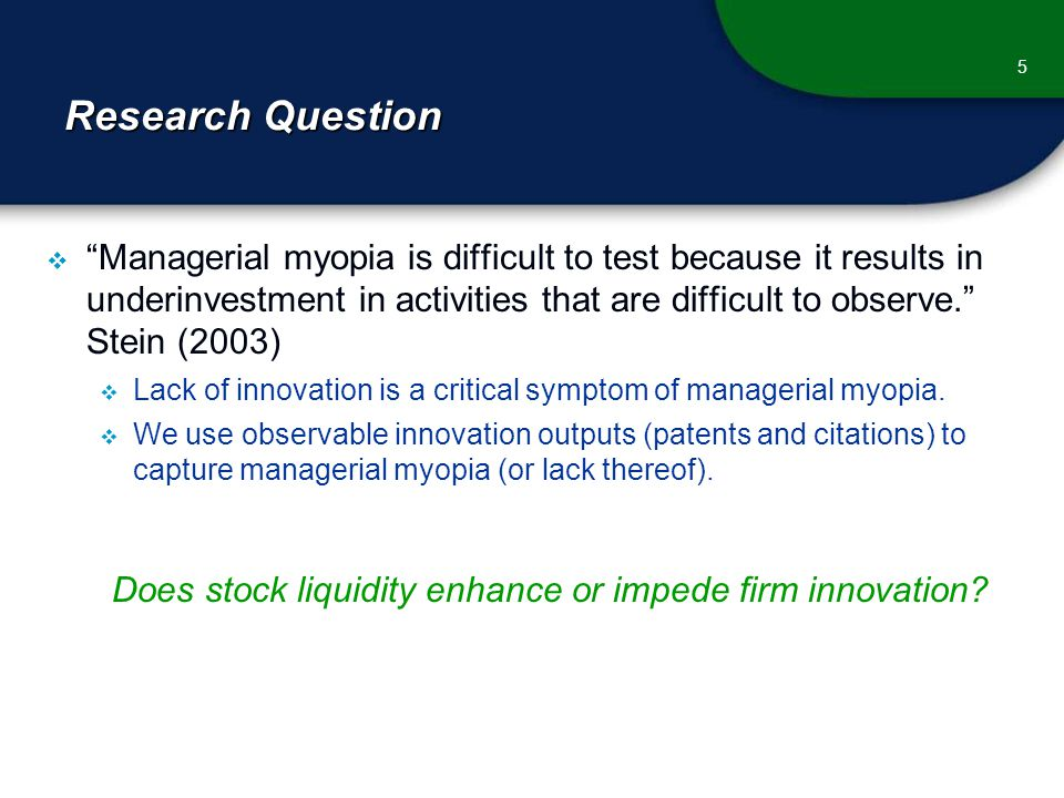 Research Question  Managerial myopia is difficult to test because it results in underinvestment in activities that are difficult to observe. Stein (2003)  Lack of innovation is a critical symptom of managerial myopia.